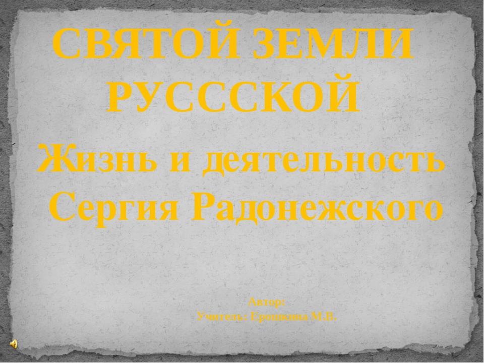 СВЯТОЙ ЗЕМЛИ РУСССКОЙ Автор: Учитель: Ерошкина М.В. Жизнь и деятельность Серг...