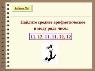 Найдите среднее арифметическое и моду ряда чисел 11, 12, 11, 11, 12, 12 Зада