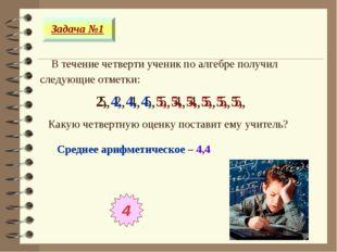 В течение четверти ученик по алгебре получил следующие отметки: Задача №1 5,