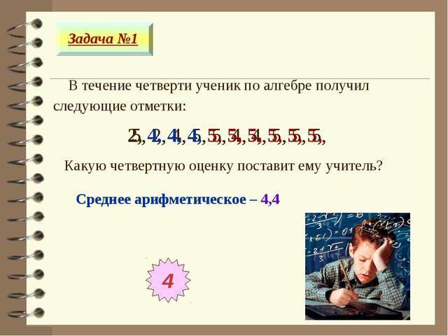 В течение четверти ученик по алгебре получил следующие отметки: Задача №1 5,...