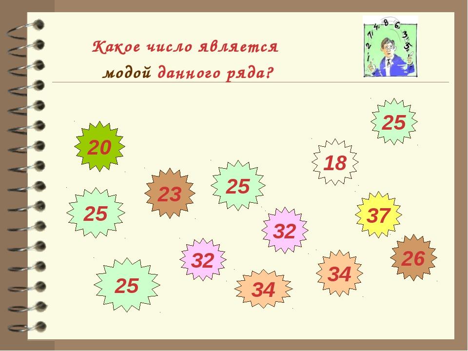 Какое число является модой данного ряда? 26 34 34 32 25 32 25 25 18 37 20 23 25