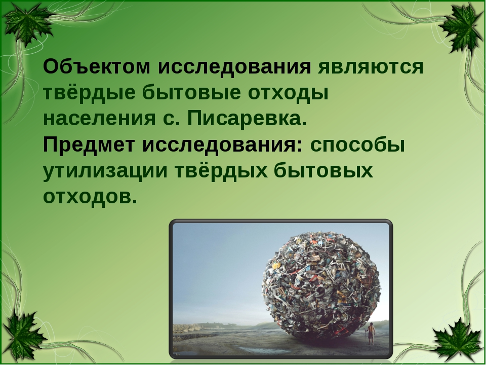 Объектом исследования являются твёрдые бытовые отходы населения с. Писаревка....