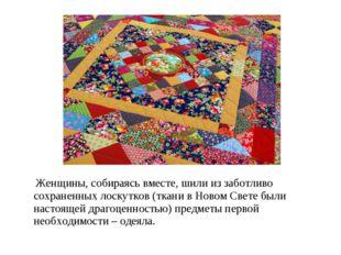 Женщины, собираясь вместе, шили из заботливо сохраненных лоскутков (ткани в