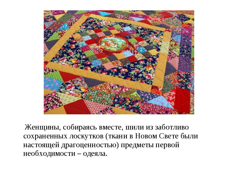 Женщины, собираясь вместе, шили из заботливо сохраненных лоскутков (ткани в...