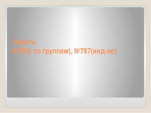 Решить: №783( по группам), №787(инд-но)