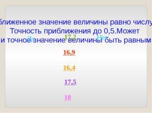 Приближенное значение величины равно числу 17. Точность приближения до 0,5.Мо