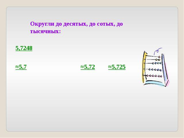 Округли до десятых, до сотых, до тысячных: 5,7248 ≈5,7 ≈5,72 ≈5,725