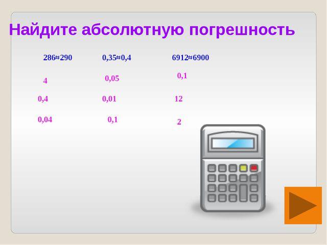 Найдите абсолютную погрешность 286≈290 0,35≈0,4 6912≈6900 4 0,4 0,04 0,05 0,0...