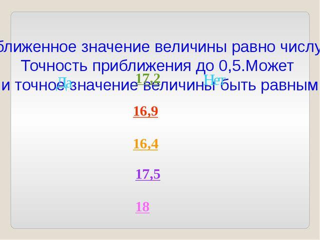 Приближенное значение величины равно числу 17. Точность приближения до 0,5.Мо...