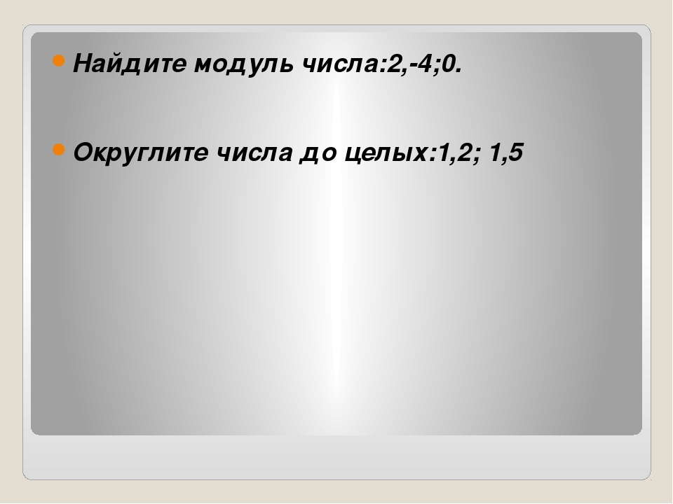 Найдите модуль числа:2,-4;0.  Округлите числа до целых:1,2; 1,5