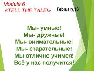 February,13 Module 6 «TELL THE TALE!» Мы- умные! Мы- дружные! Мы- внимательны