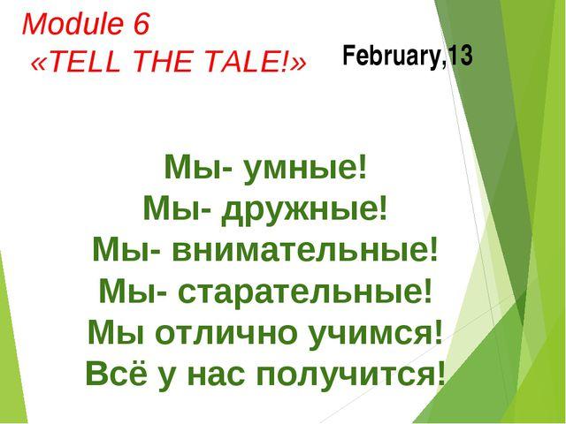February,13 Module 6 «TELL THE TALE!» Мы- умные! Мы- дружные! Мы- внимательны...