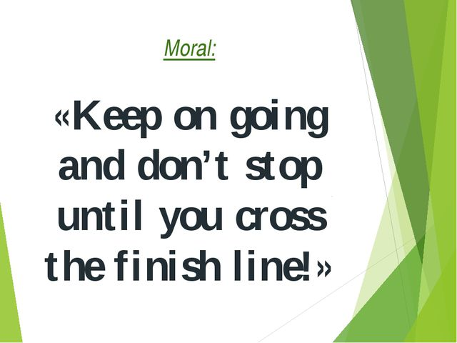 Moral: «Keep on going and don't stop until you cross the finish line!»