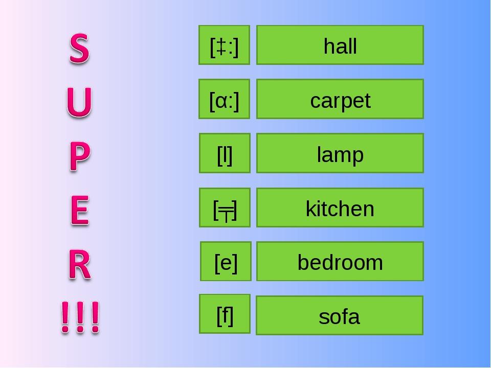 hall carpet kitchen lamp bedroom sofa [α:] [ʧ] [e] [ɔ:] [f] [l]