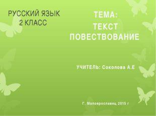 РУССКИЙ ЯЗЫК 2 КЛАСС ТЕМА: ТЕКСТ ПОВЕСТВОВАНИЕ УЧИТЕЛЬ: Соколова А.Е Г. Малоя