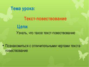 Тема урока: Цели: Текст-повествование Узнать, что такое текст-повествование П