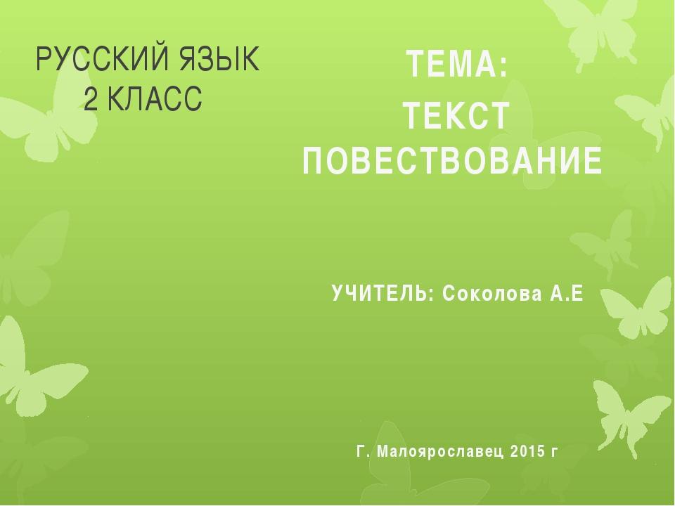 РУССКИЙ ЯЗЫК 2 КЛАСС ТЕМА: ТЕКСТ ПОВЕСТВОВАНИЕ УЧИТЕЛЬ: Соколова А.Е Г. Малоя...
