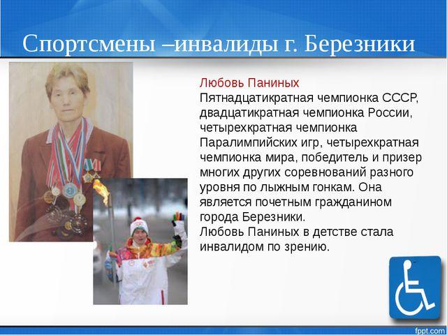 Спортсмены –инвалиды г. Березники Любовь Паниных Пятнадцатикратная чемпионка...