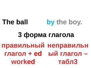 The ball by the boy. ? 3 форма глагола правильный глагол + ed worked неправил