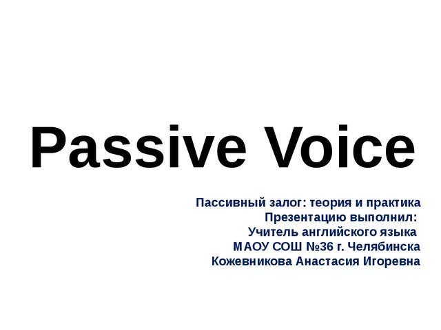 Passive Voice Пассивный залог: теория и практика Презентацию выполнил: Учител...