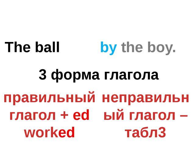 The ball by the boy. ? 3 форма глагола правильный глагол + ed worked неправил...