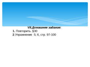 VII.Домашнее задание: 1. Повторить .§30 2.Упражнение 5; 6, стр. 97-100