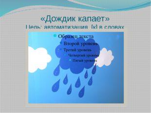 «Дождик капает» Цель: автоматизация [к] в словах