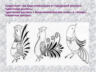 Существует три вида композиции в Городецкой росписи: *цветочная роспись; *цве