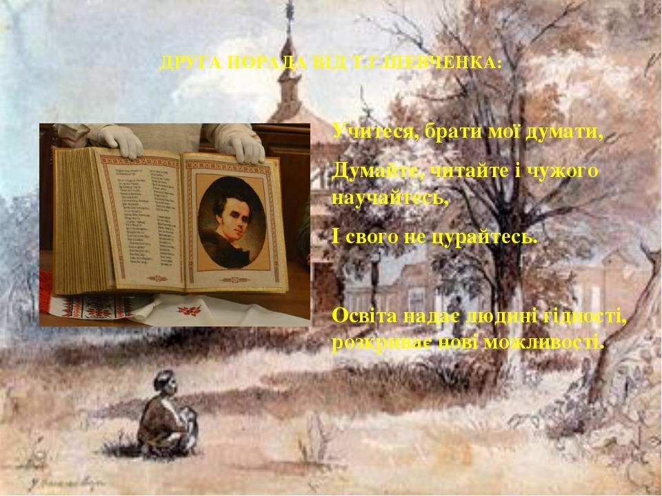 ДРУГА ПОРАДА ВІД Т.Г.ШЕВЧЕНКА: Учитеся, брати мої думати, Думайте, читайте і...