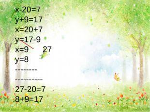 х-20=7 у+9=17 х=20+7 у=17-9 х=9 27 у=8 -------- ---------- 27-20=7 8+9=17