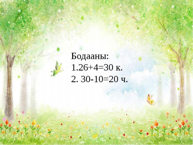 Бодааны: 1.26+4=30 к. 2. 30-10=20 ч.