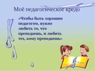 Моё педагогическое кредо «Чтобы быть хорошим педагогом, нужно любить то, что