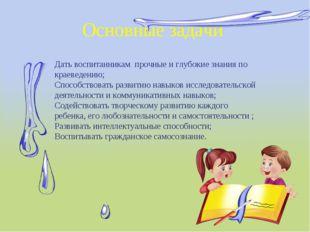 Основные задачи Дать воспитанникам прочные и глубокие знания по краеведению;