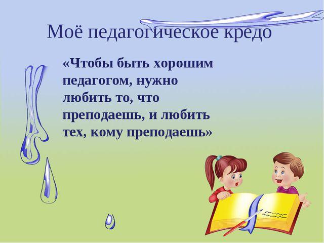 Моё педагогическое кредо «Чтобы быть хорошим педагогом, нужно любить то, что...