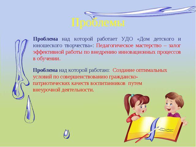 Проблемы Проблема над которой работает УДО «Дом детского и юношеского творчес...