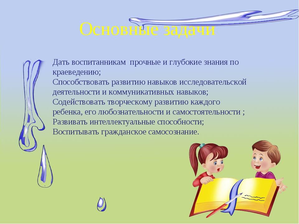 Основные задачи Дать воспитанникам прочные и глубокие знания по краеведению;...