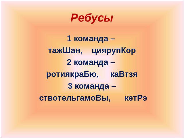 Ребусы 1 команда – тажШан, циярупКор 2 команда – ротиякраБю, каВтзя 3 команда...