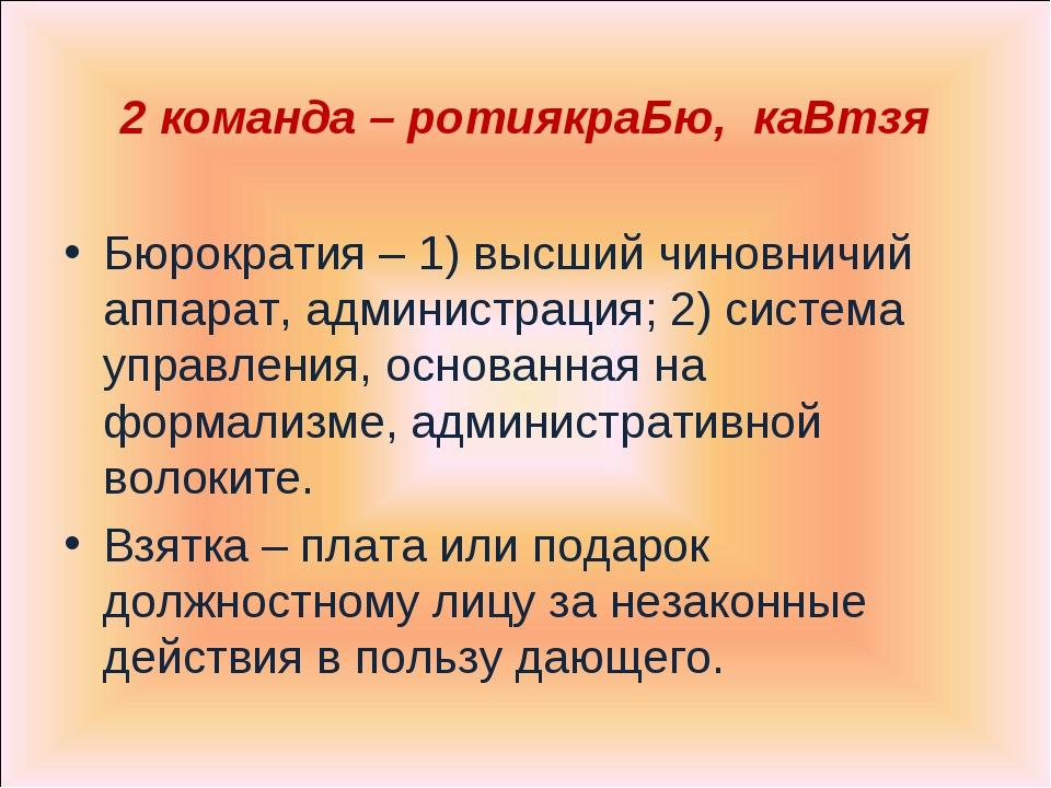 2 команда – ротиякраБю, каВтзя Бюрократия – 1) высший чиновничий аппарат, адм...