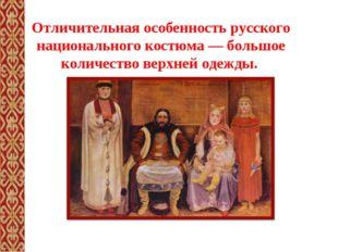 Отличительная особенность русского национального костюма— большое количество