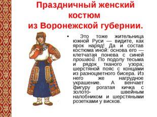 Праздничный женский костюм из Воронежской губернии. Это тоже жительница южной