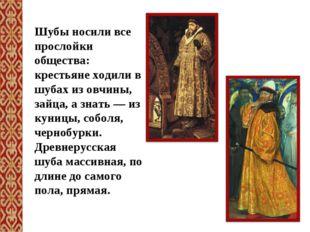 Шубы носили все прослойки общества: крестьяне ходили в шубах из овчины, зайца