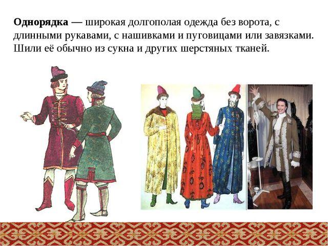 Однорядка— широкая долгополая одежда без ворота, с длинными рукавами, с наши...