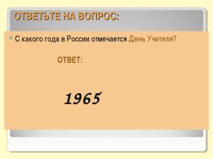 ОТВЕТЬТЕ НА ВОПРОС: С какого года в России отмечается День Учителя? ОТВЕТ: 1965