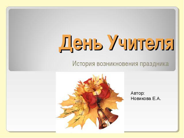 День Учителя История возникновения праздника Автор: Новикова Е.А.