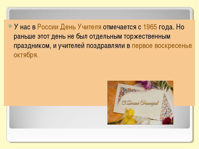 У нас в России День Учителя отмечается с 1965 года. Но раньше этот день не бы...