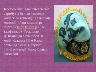 Костюмның алыштыргысыз атрибуты булып үсемлек бизәге рәвешендә алтынлап чигел