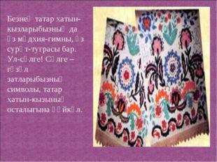 Безнең татар хатын-кызларыбызның да үз мәдхия-гимны, үз сурәт-туграсы бар. Ул