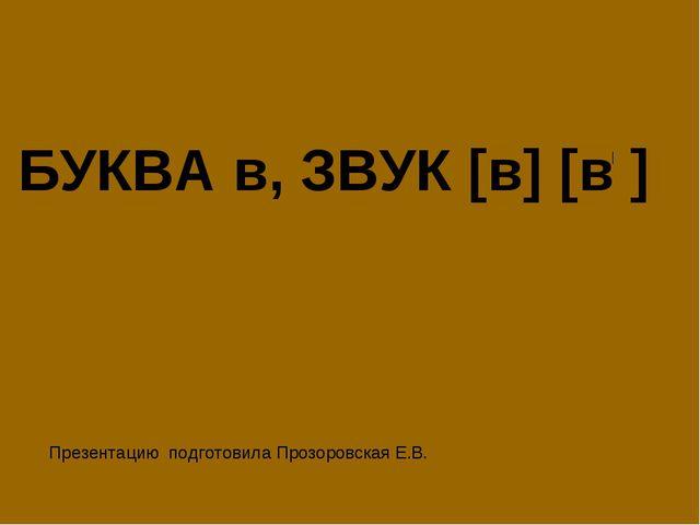 БУКВА в, ЗВУК [в] [в ] Презентацию подготовила Прозоровская Е.В.