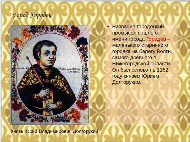 Город Городец Название городецкий промысел пошло от имени города Городец – ма...