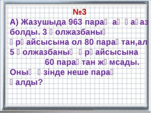 №3 А) Жазушыда 963 парақ ақ қағаз болды. 3 қолжазбаның әрқайсысына ол 80 пара